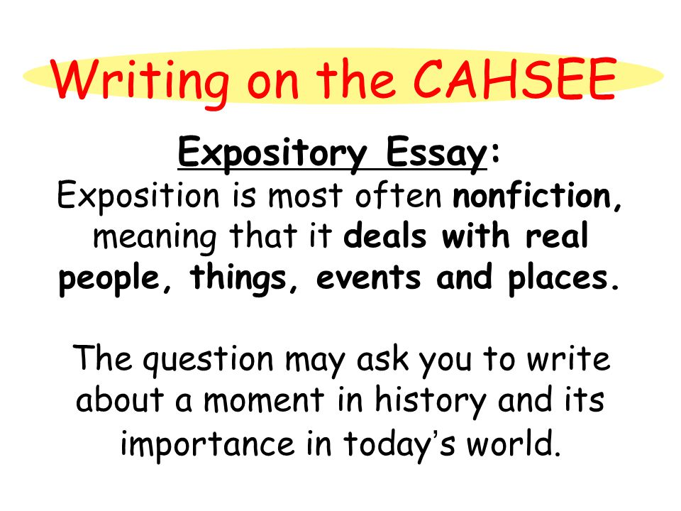 Writing on the CAHSEE Expository Essay: Exposition is most often nonfiction, meaning that it deals with real people, things, events and places. The qu