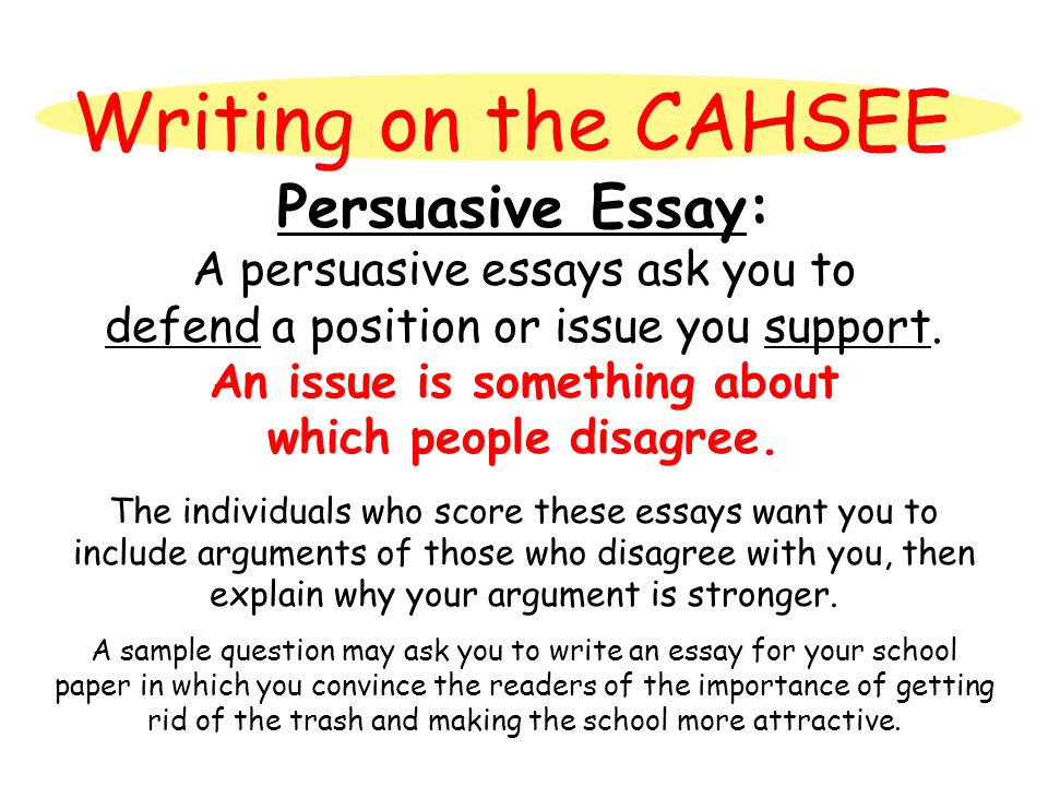 Writing on the CAHSEE Persuasive Essay: A persuasive essays ask you to defend a position or issue you support. An issue is something about which peopl