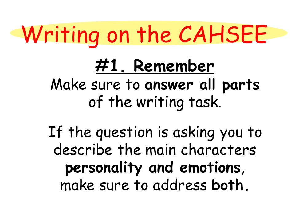 Writing on the CAHSEE #1. Remember Make sure to answer all parts of the writing task. If the question is asking you to describe the main characters pe