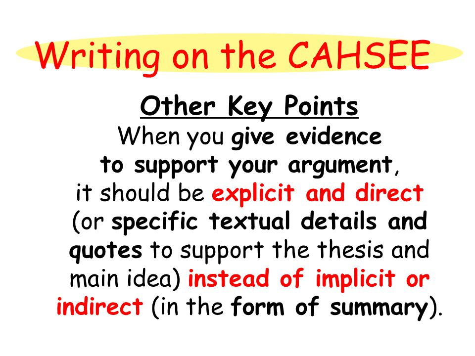 Writing on the CAHSEE Other Key Points When you give evidence to support your argument, it should be explicit and direct (or specific textual details and quotes to support the thesis and main idea) instead of implicit or indirect (in the form of summary).