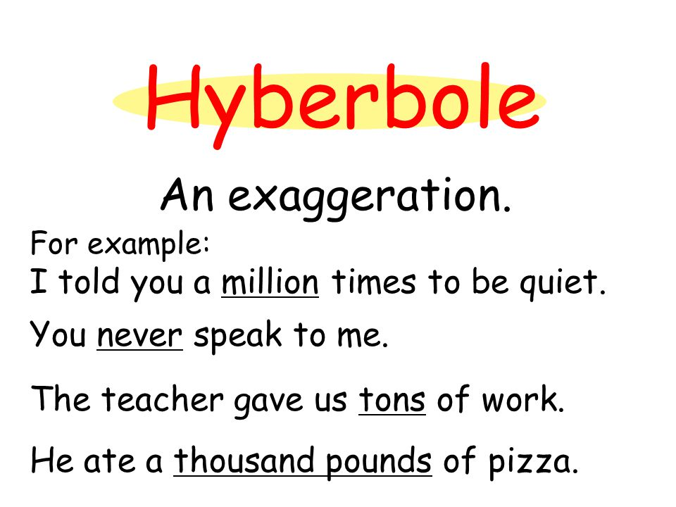Hyberbole An exaggeration. For example: I told you a million times to be quiet.