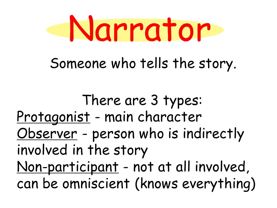 Narrator There are 3 types: Protagonist - main character Observer - person who is indirectly involved in the story Non-participant - not at all involved, can be omniscient (knows everything) Someone who tells the story.