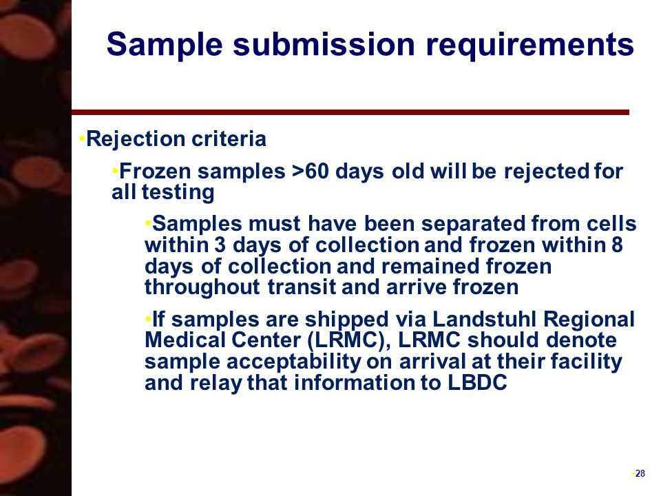 28 Sample submission requirements Rejection criteria Frozen samples >60 days old will be rejected for all testing Samples must have been separated from cells within 3 days of collection and frozen within 8 days of collection and remained frozen throughout transit and arrive frozen If samples are shipped via Landstuhl Regional Medical Center (LRMC), LRMC should denote sample acceptability on arrival at their facility and relay that information to LBDC