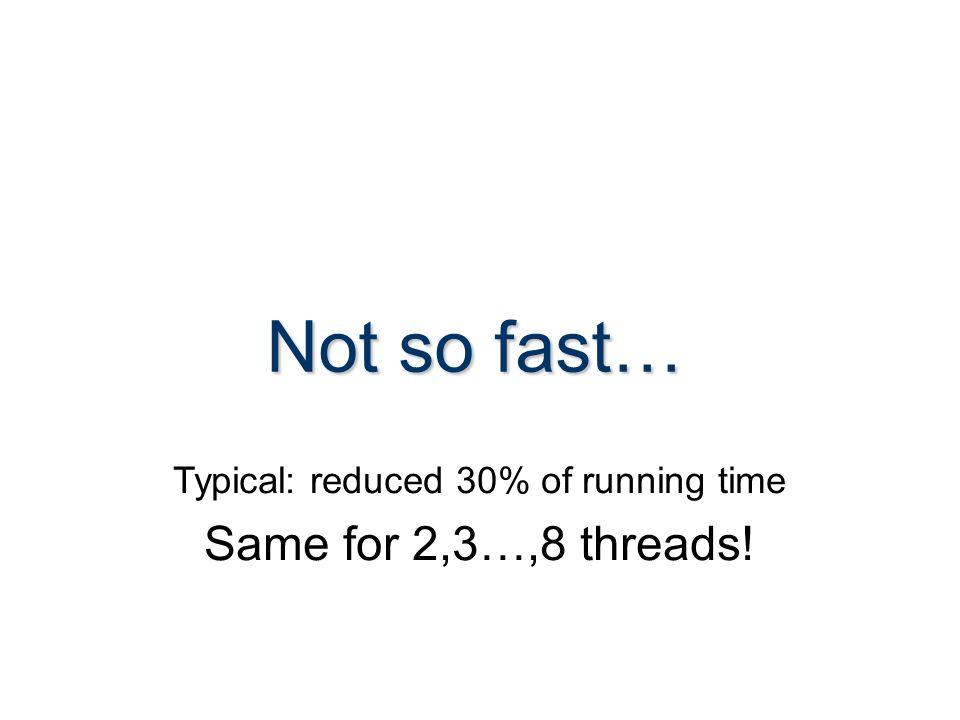 Not so fast… Typical: reduced 30% of running time Same for 2,3…,8 threads!