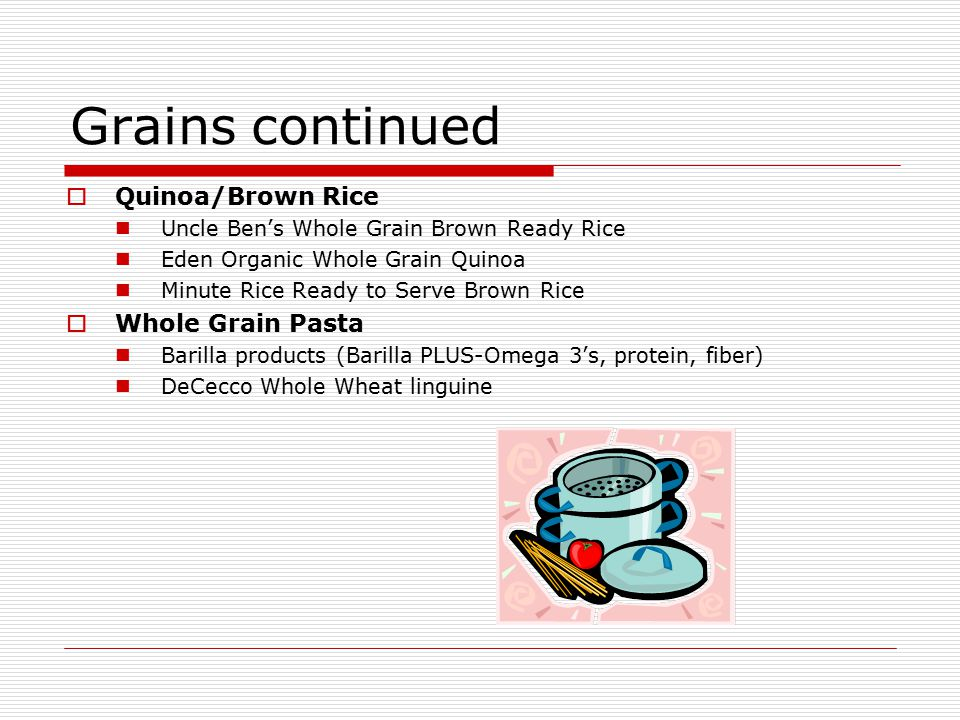 Grains continued  Quinoa/Brown Rice Uncle Ben's Whole Grain Brown Ready Rice Eden Organic Whole Grain Quinoa Minute Rice Ready to Serve Brown Rice  Whole Grain Pasta Barilla products (Barilla PLUS-Omega 3's, protein, fiber) DeCecco Whole Wheat linguine