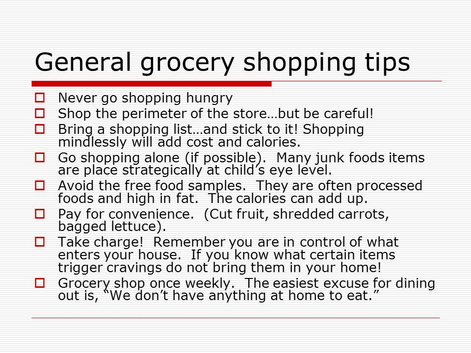 General grocery shopping tips  Never go shopping hungry  Shop the perimeter of the store…but be careful.