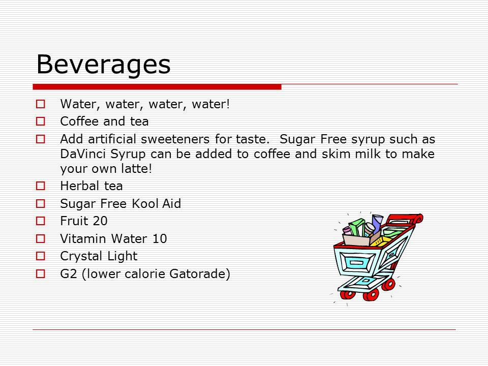 Beverages  Water, water, water, water.  Coffee and tea  Add artificial sweeteners for taste.
