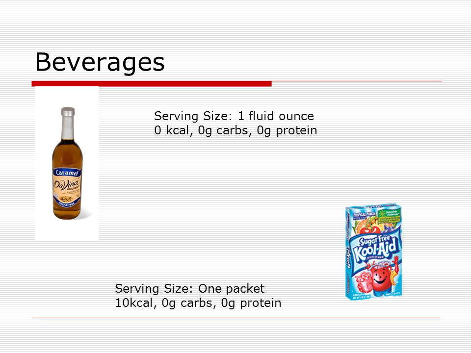 Beverages Serving Size: 1 fluid ounce 0 kcal, 0g carbs, 0g protein Serving Size: One packet 10kcal, 0g carbs, 0g protein