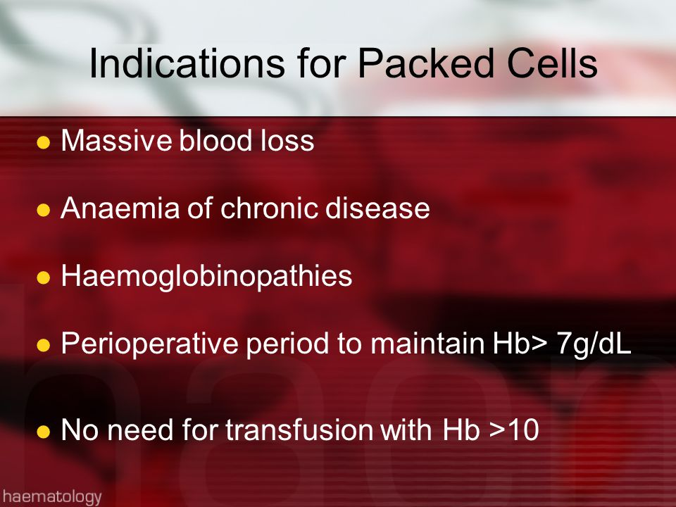 Indications for Packed Cells Massive blood loss Anaemia of chronic disease Haemoglobinopathies Perioperative period to maintain Hb> 7g/dL No need for transfusion with Hb >10