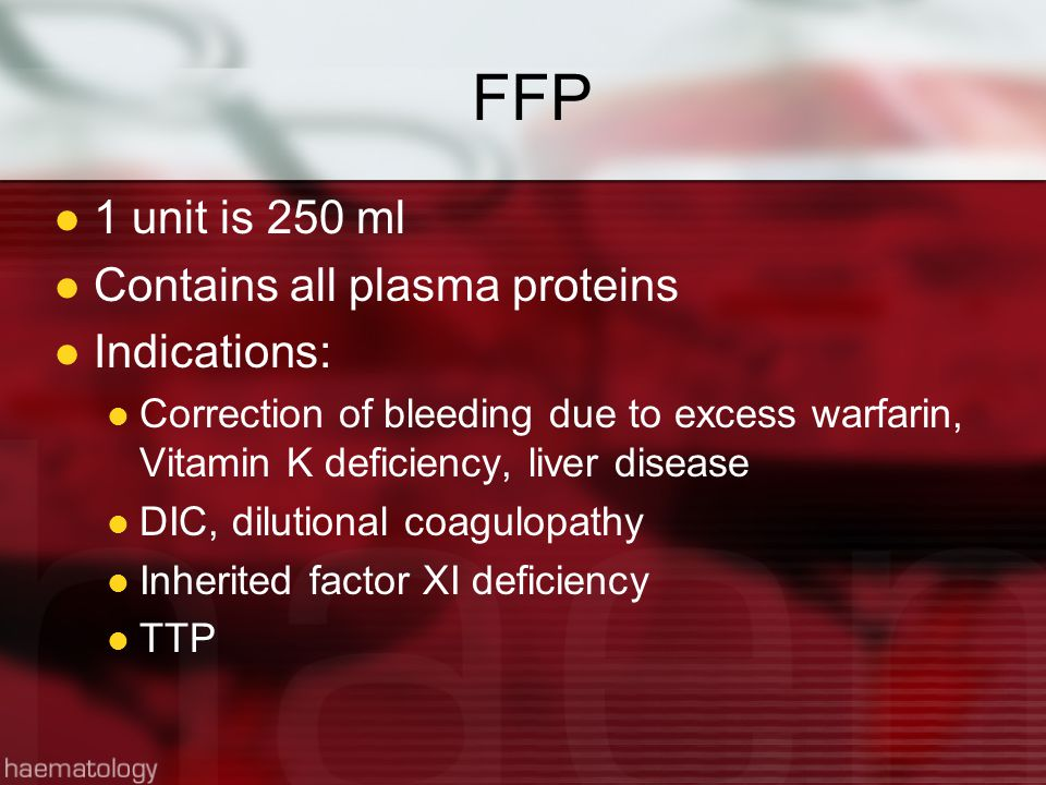 FFP 1 unit is 250 ml Contains all plasma proteins Indications: Correction of bleeding due to excess warfarin, Vitamin K deficiency, liver disease DIC, dilutional coagulopathy Inherited factor XI deficiency TTP
