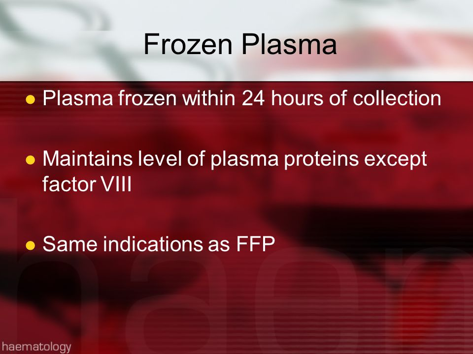 Frozen Plasma Plasma frozen within 24 hours of collection Maintains level of plasma proteins except factor VIII Same indications as FFP