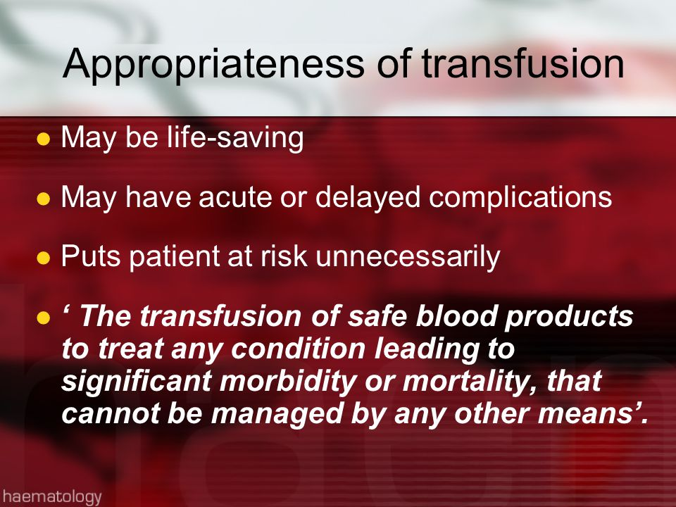 Appropriateness of transfusion May be life-saving May have acute or delayed complications Puts patient at risk unnecessarily ' The transfusion of safe blood products to treat any condition leading to significant morbidity or mortality, that cannot be managed by any other means'.