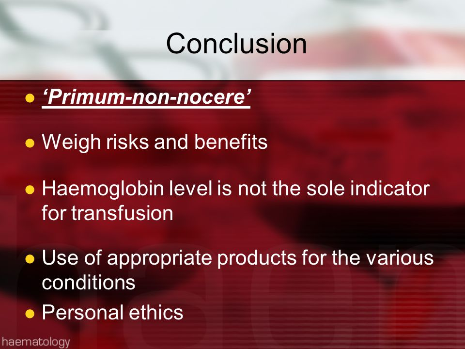 Conclusion 'Primum-non-nocere' Weigh risks and benefits Haemoglobin level is not the sole indicator for transfusion Use of appropriate products for the various conditions Personal ethics