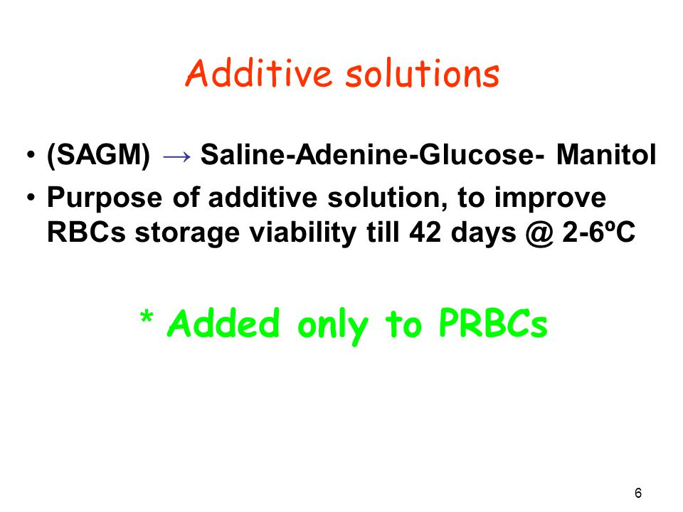 6 (SAGM) → Saline-Adenine-Glucose- Manitol Purpose of additive solution, to improve RBCs storage viability till 42 days @ 2-6ºC * Added only to PRBCs Additive solutions