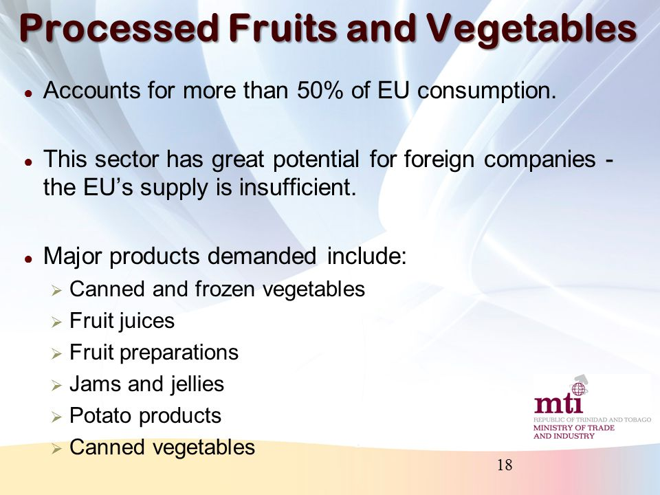 Trade in Processed Fruits and Vegetables ● The EU imports 50.2% of total world exports for vegetable, fruit, nuts etc ● T&T presently exports these products to:  Netherlands  France  UK  Germany  Italy 19