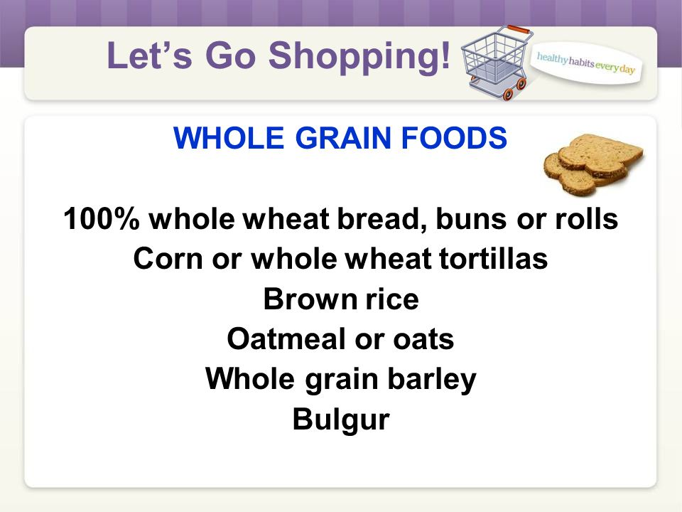 Let's Go Shopping! WHOLE GRAIN FOODS Children age 1 and older Pregnant women Women mostly or fully breastfeeding