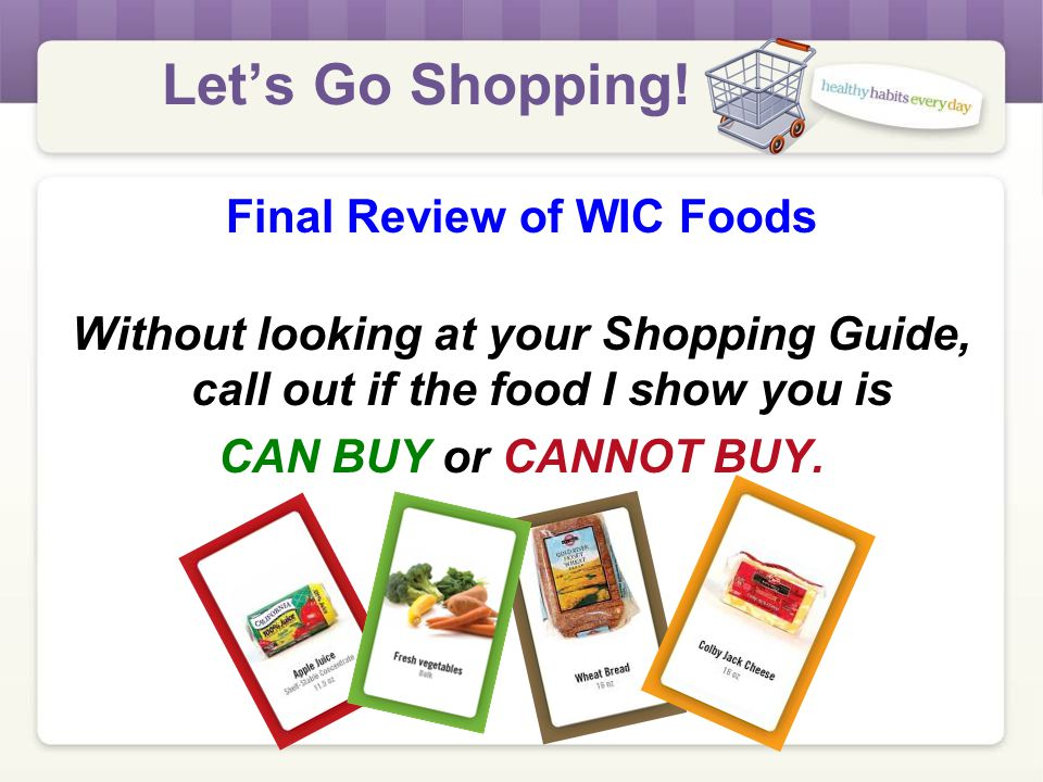 Let's Go Shopping! Overview of Lesson 1.Welcome and Introduction 2.Review of New WIC Food Package 3.WIC Check Layout 4.Fruit and Vegetable Check 5.Fin