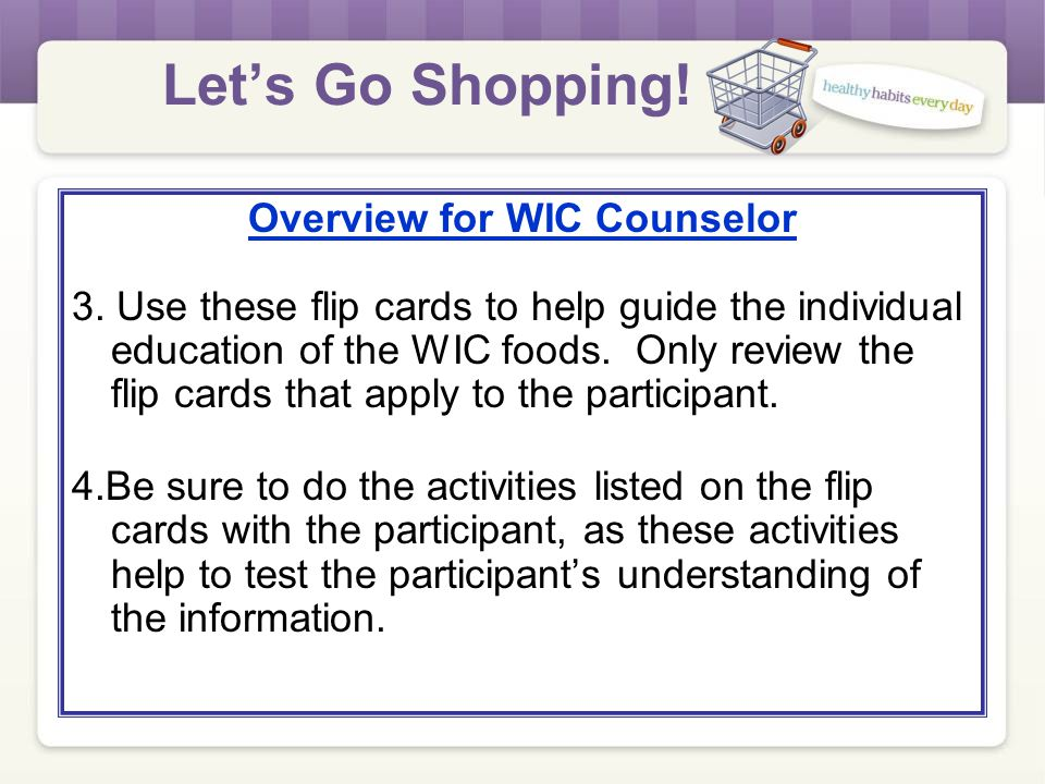 Overview for WIC Counselor 1.Give these handouts to the participant: Shopping Guide Your WIC Foods 2.Ask participant to review the materials while wai