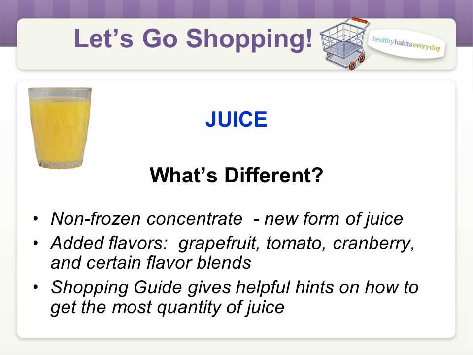 "Let's Go Shopping! JUICE What's the Same? Can get juice frozen or in plastic bottle Some of the same flavors Still need to look for ""100% juice"" and """