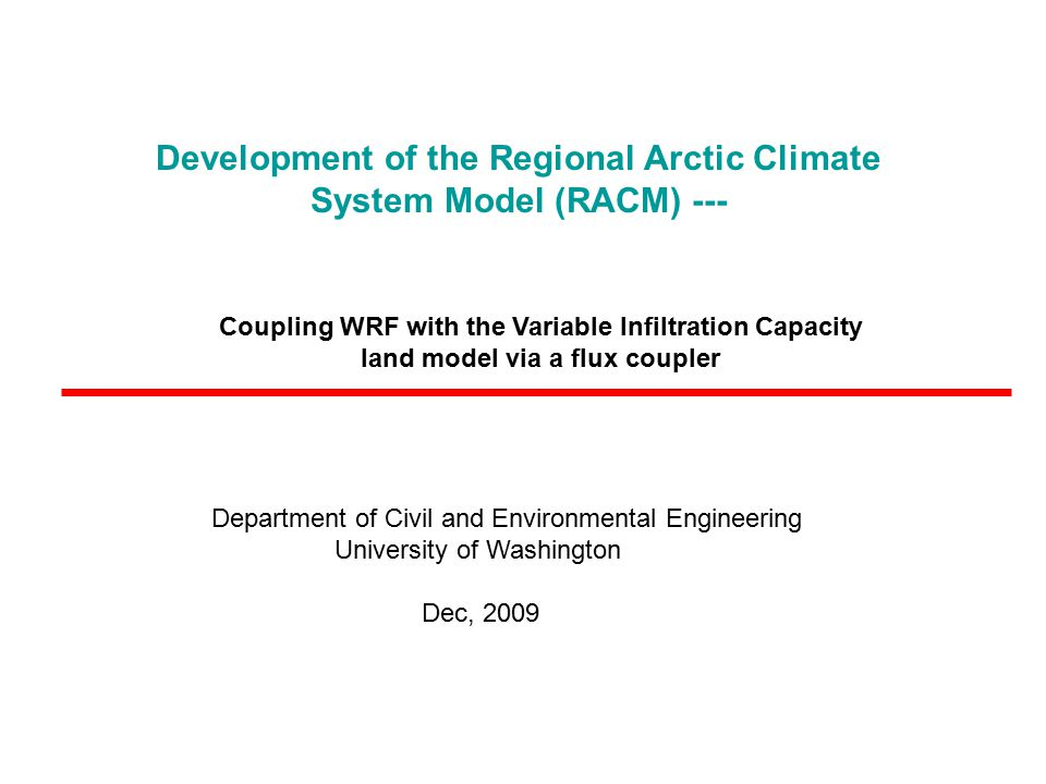 Development of the Regional Arctic Climate System Model (RACM) --- Department of Civil and Environmental Engineering University of Washington Dec, 2009 Coupling WRF with the Variable Infiltration Capacity land model via a flux coupler