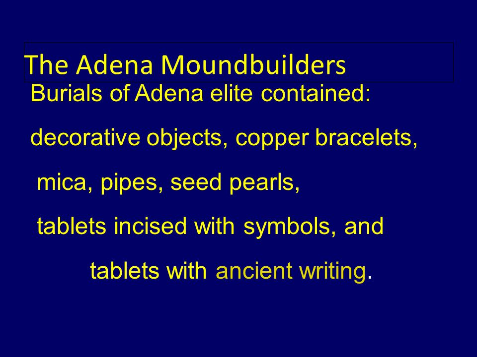 Burials of Adena elite contained: decorative objects, copper bracelets, mica, pipes, seed pearls, tablets incised with symbols, and tablets with ancient writing.