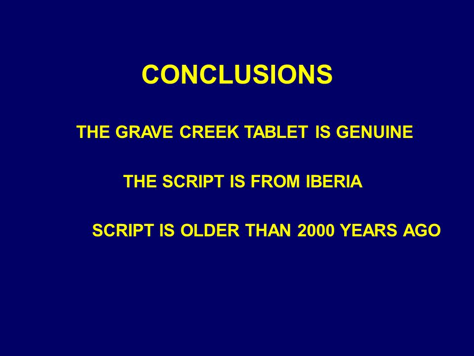 THE GRAVE CREEK TABLET IS GENUINE THE SCRIPT IS FROM IBERIA SCRIPT IS OLDER THAN 2000 YEARS AGO CONCLUSIONS