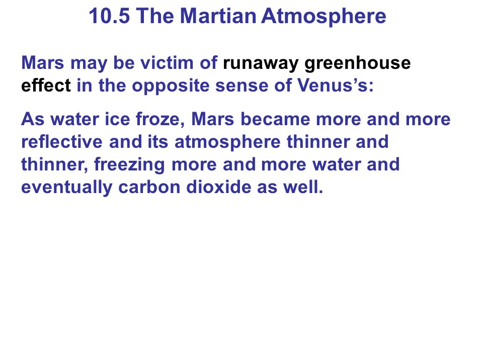 10.5 The Martian Atmosphere Mars may be victim of runaway greenhouse effect in the opposite sense of Venus's: As water ice froze, Mars became more and