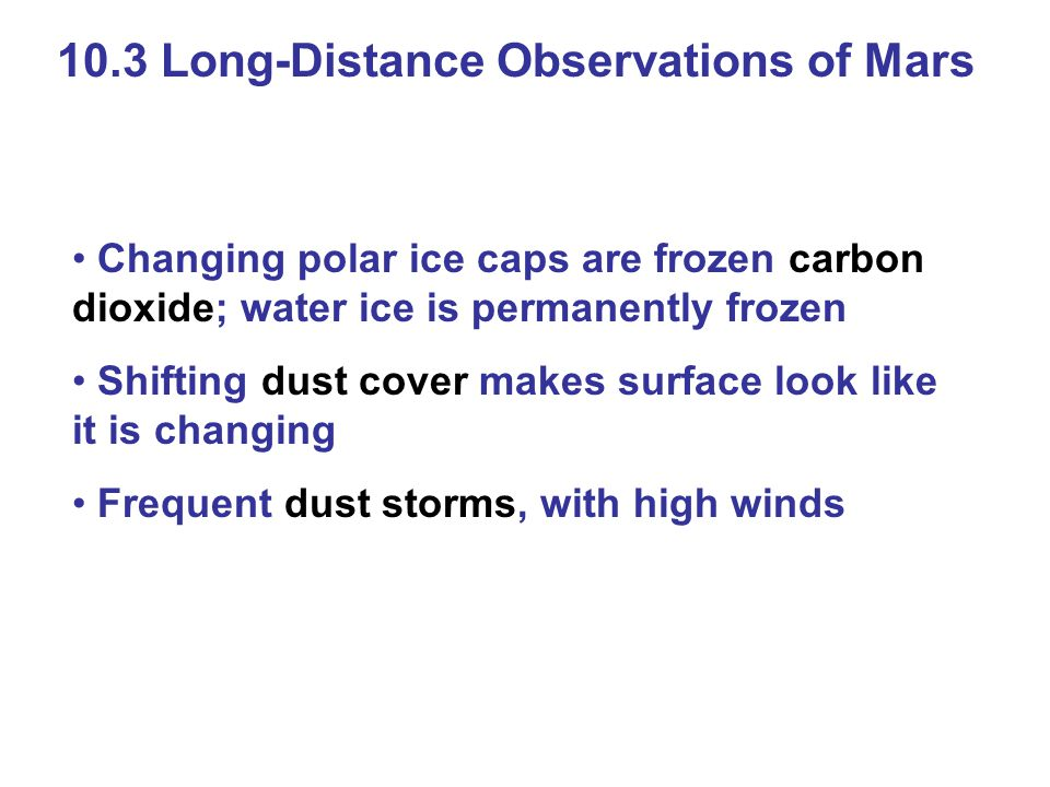 10.3 Long-Distance Observations of Mars Changing polar ice caps are frozen carbon dioxide; water ice is permanently frozen Shifting dust cover makes s