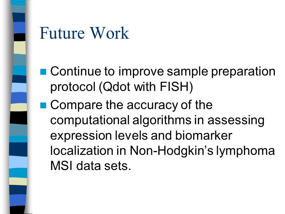 Future Work Continue to improve sample preparation protocol (Qdot with FISH) Compare the accuracy of the computational algorithms in assessing expression levels and biomarker localization in Non-Hodgkin's lymphoma MSI data sets.