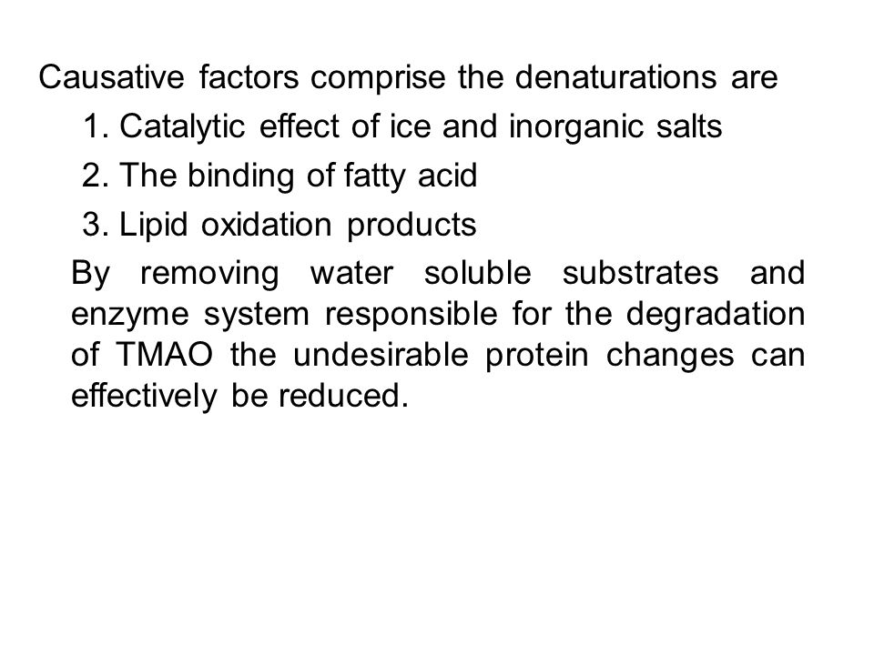 Causative factors comprise the denaturations are 1. Catalytic effect of ice and inorganic salts 2. The binding of fatty acid 3. Lipid oxidation produc