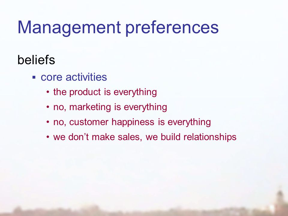 Management preferences beliefs  core activities the product is everything no, marketing is everything no, customer happiness is everything we don't make sales, we build relationships