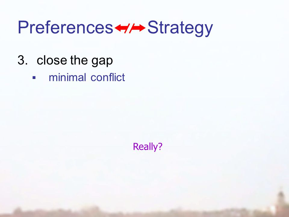 Preferences Strategy 3.close the gap  minimal conflict Really