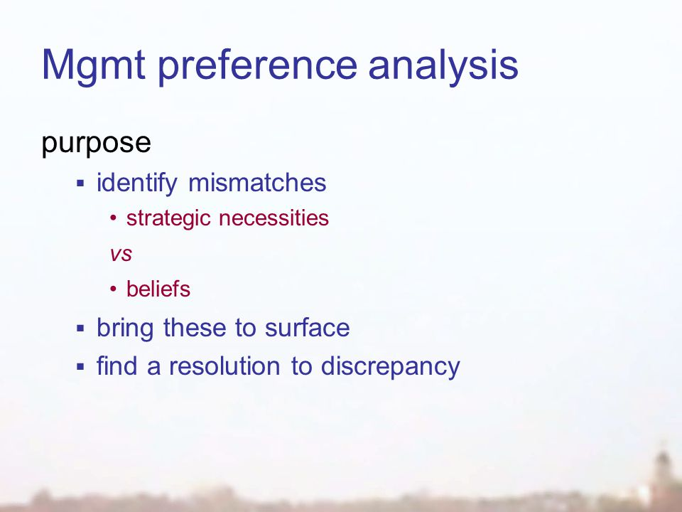 Mgmt preference analysis purpose  identify mismatches strategic necessities vs beliefs  bring these to surface  find a resolution to discrepancy