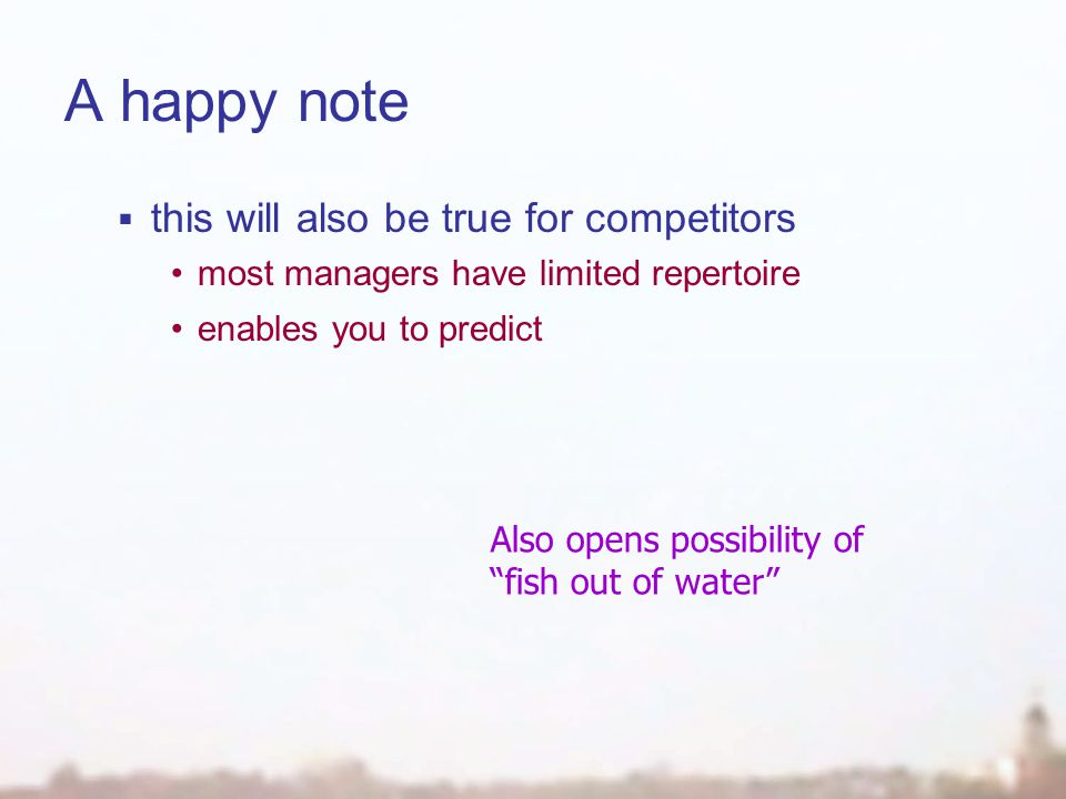 A happy note  this will also be true for competitors most managers have limited repertoire enables you to predict Also opens possibility of fish out of water