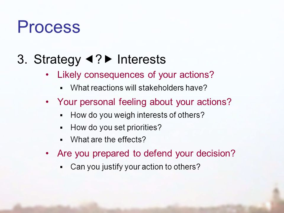 Process 3.Strategy  .  Interests Likely consequences of your actions.