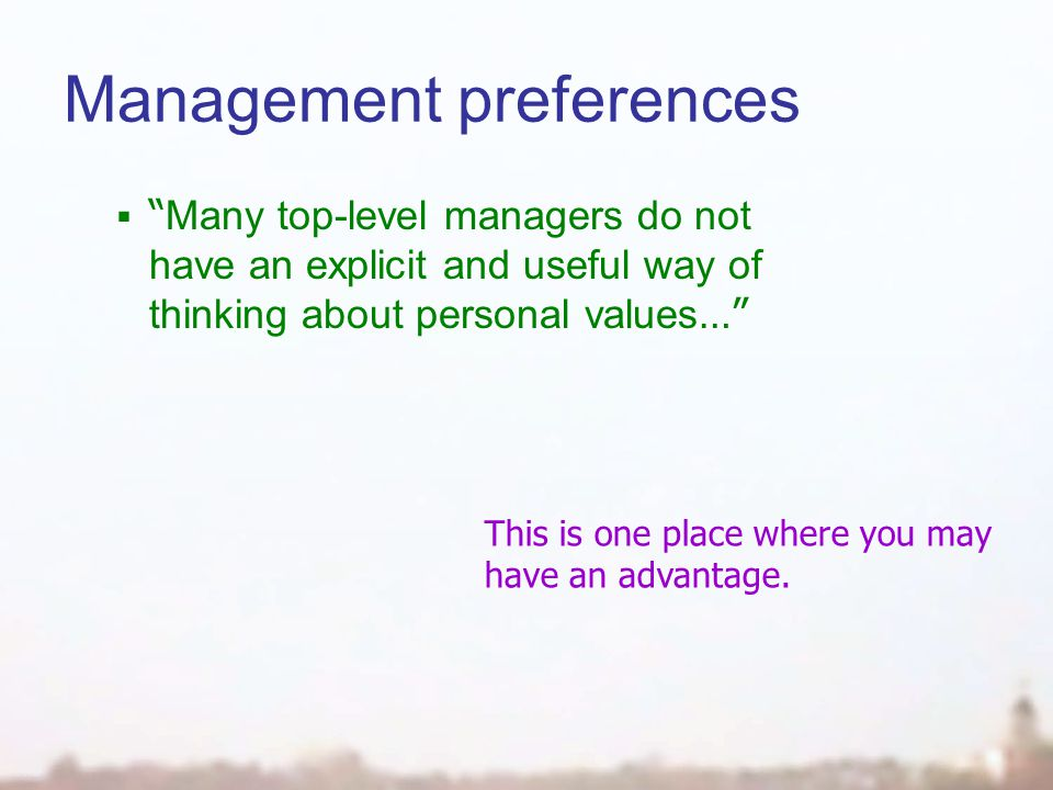 Management preferences  Many top-level managers do not have an explicit and useful way of thinking about personal values … This is one place where you may have an advantage.