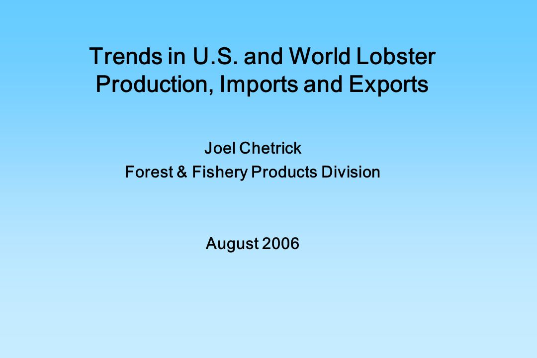 Trends in U.S. and World Lobster Production, Imports and Exports Joel Chetrick Forest & Fishery Products Division August 2006