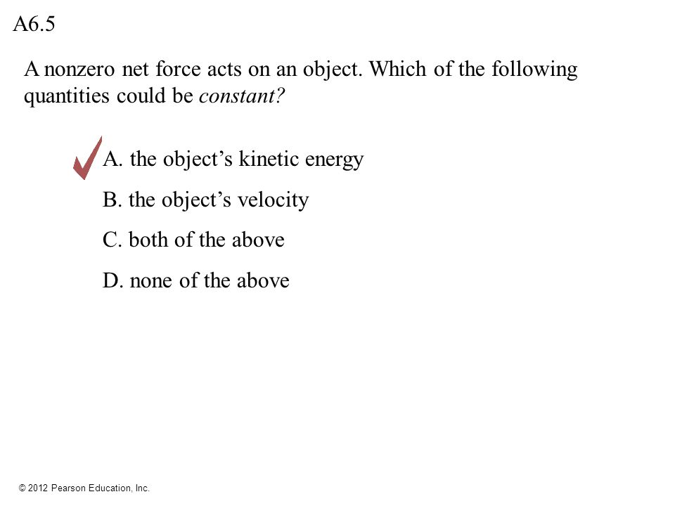 © 2012 Pearson Education, Inc. A nonzero net force acts on an object. Which of the following quantities could be constant? A6.5 A. the object's kineti