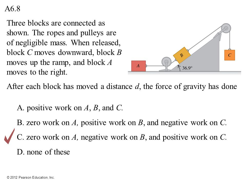 © 2012 Pearson Education, Inc. Three blocks are connected as shown. The ropes and pulleys are of negligible mass. When released, block C moves downwar