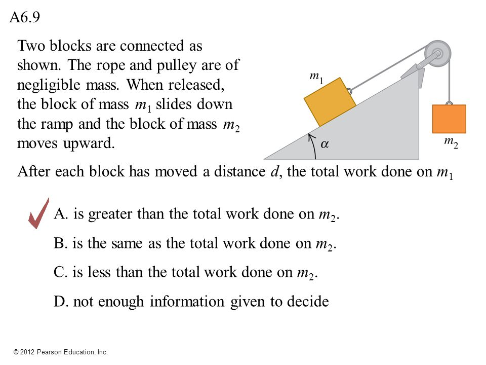 © 2012 Pearson Education, Inc. Two blocks are connected as shown. The rope and pulley are of negligible mass. When released, the block of mass m 1 sli
