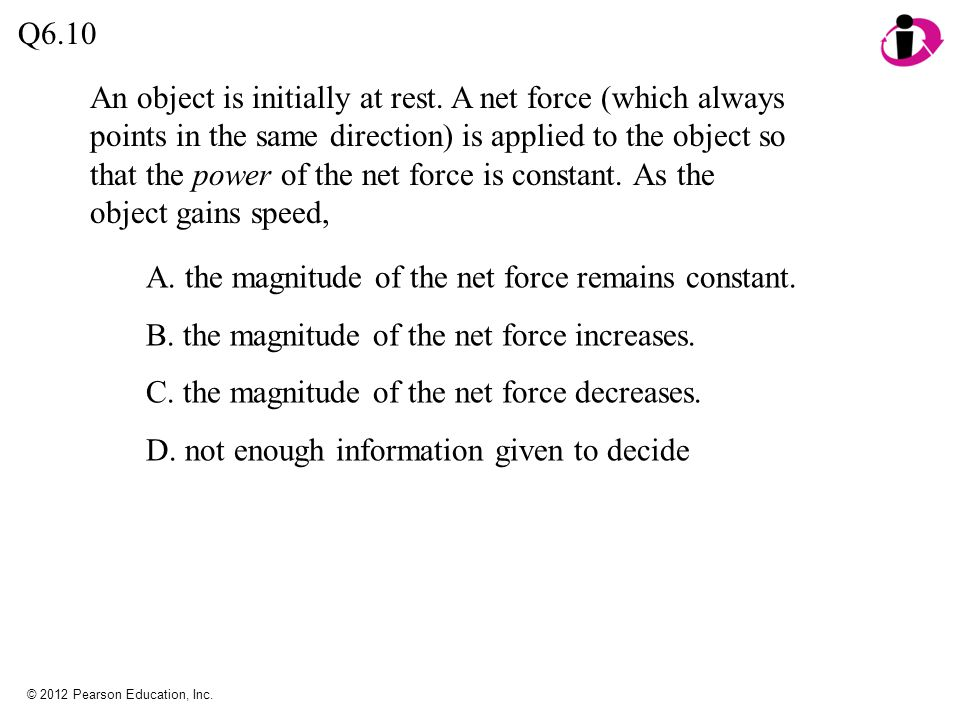 © 2012 Pearson Education, Inc. An object is initially at rest. A net force (which always points in the same direction) is applied to the object so tha