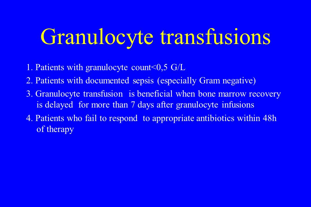 Granulocyte transfusions 1. Patients with granulocyte count<0,5 G/L 2.