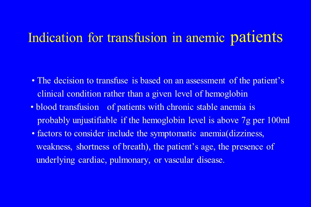 Indication for transfusion in anemic patients The decision to transfuse is based on an assessment of the patient's clinical condition rather than a given level of hemoglobin blood transfusion of patients with chronic stable anemia is probably unjustifiable if the hemoglobin level is above 7g per 100ml factors to consider include the symptomatic anemia(dizziness, weakness, shortness of breath), the patient's age, the presence of underlying cardiac, pulmonary, or vascular disease.