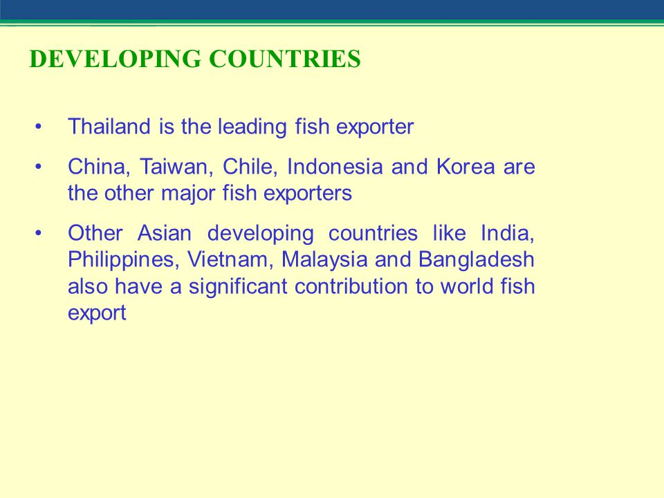DEVELOPING COUNTRIES Thailand is the leading fish exporter China, Taiwan, Chile, Indonesia and Korea are the other major fish exporters Other Asian developing countries like India, Philippines, Vietnam, Malaysia and Bangladesh also have a significant contribution to world fish export