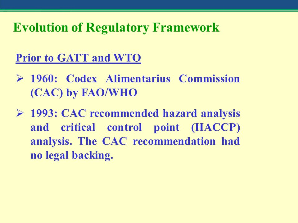 Evolution of Regulatory Framework Prior to GATT and WTO  1960: Codex Alimentarius Commission (CAC) by FAO/WHO  1993: CAC recommended hazard analysis