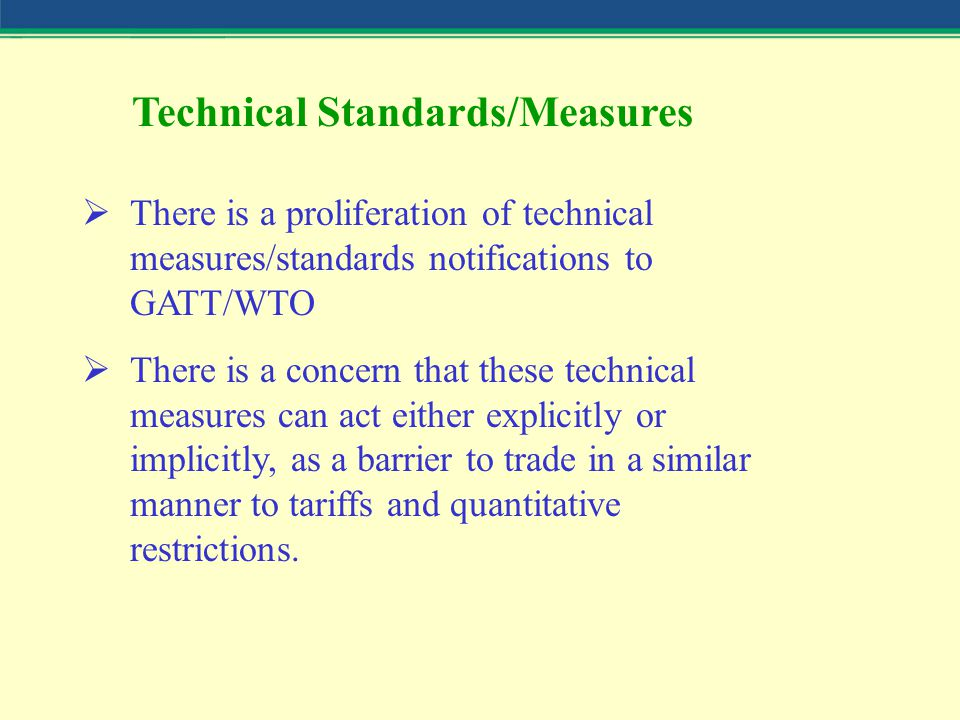 Technical Standards/Measures  There is a proliferation of technical measures/standards notifications to GATT/WTO  There is a concern that these tech