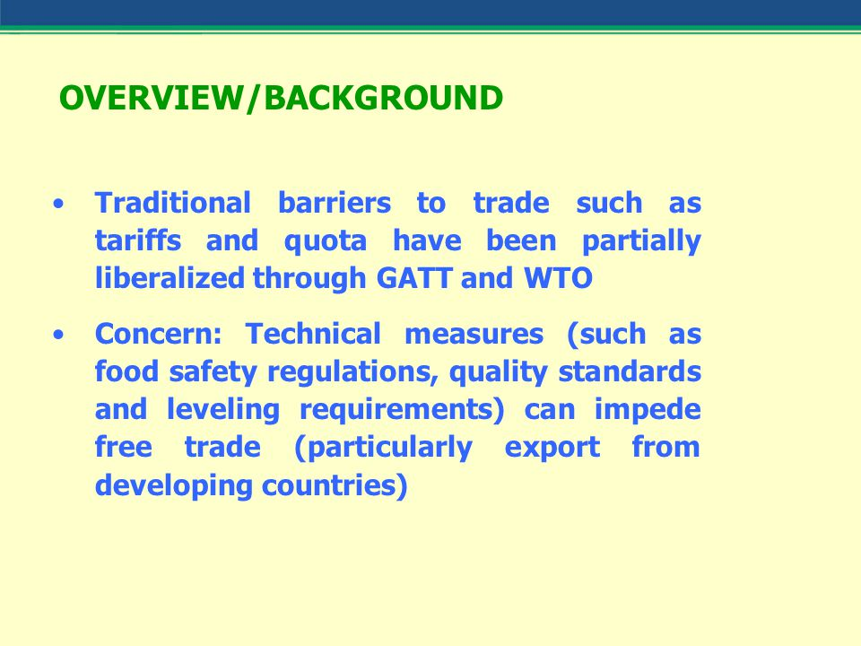 OVERVIEW/BACKGROUND Traditional barriers to trade such as tariffs and quota have been partially liberalized through GATT and WTO Concern: Technical measures (such as food safety regulations, quality standards and leveling requirements) can impede free trade (particularly export from developing countries)