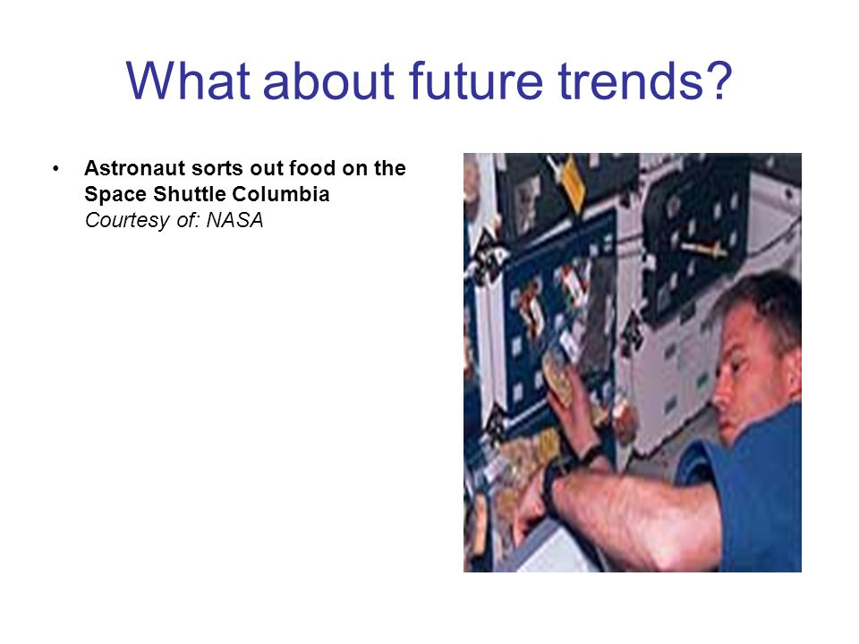 What about future trends? Astronaut sorts out food on the Space Shuttle Columbia Courtesy of: NASA