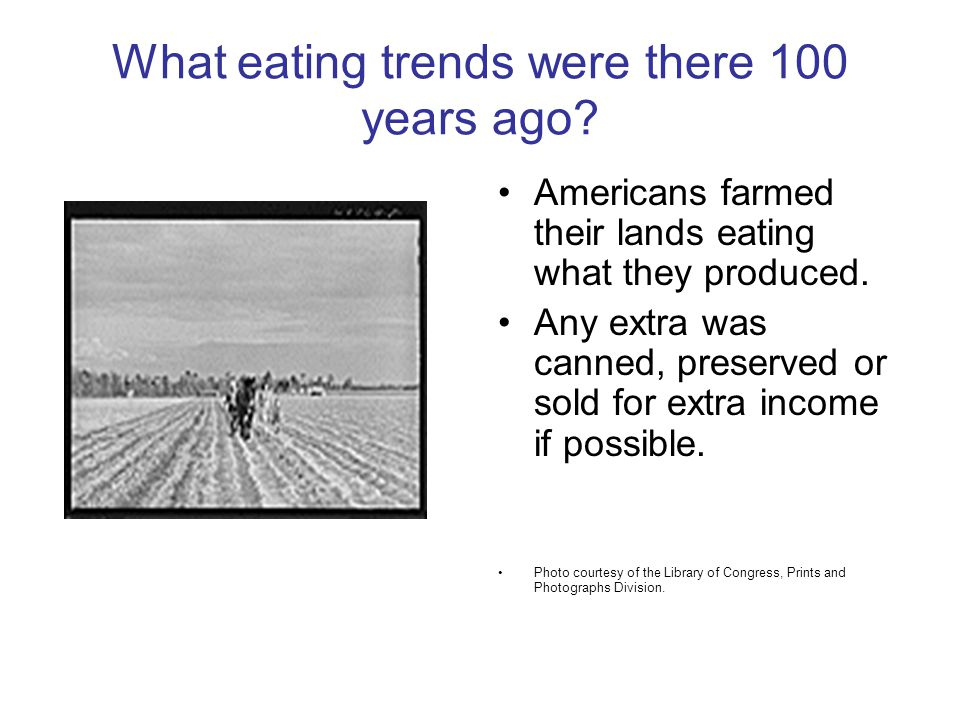 What eating trends were there 100 years ago? Americans farmed their lands eating what they produced. Any extra was canned, preserved or sold for extra
