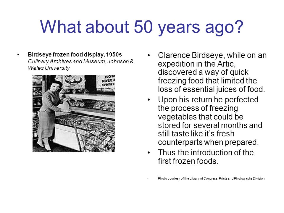 What about 50 years ago? Birdseye frozen food display, 1950s Culinary Archives and Museum, Johnson & Wales University Clarence Birdseye, while on an e